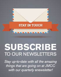 Stay in touch. Subscribe to our newsletters. Stay up-to-date with all the amazing things that are going on at JMCC with our quarterly enewsletter!